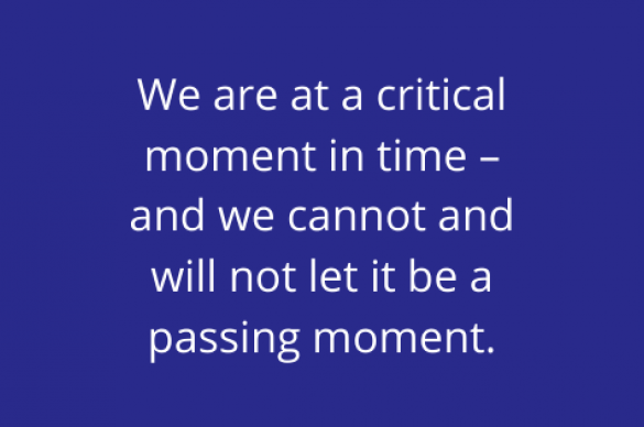 We are at a critical moment in time – and we cannot and will not let it be a passing moment.